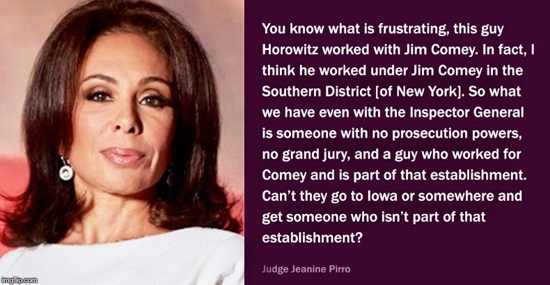 DOJ IG Michael Horowitz DOJ Report - Not Independent; James Comey Was His Boss; Very Limited Powers - Judge Jeanine Pirro. Fox | image tagged in inspector general,doj,trump russia collusion,spygate,robert mueller,government corruption | made w/ Imgflip meme maker