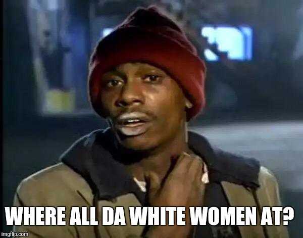 Y'all Got Any More Of That Meme | WHERE ALL DA WHITE WOMEN AT? | image tagged in memes,y'all got any more of that | made w/ Imgflip meme maker