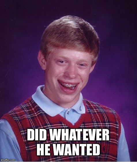 Bad Luck Brian Meme | DID WHATEVER HE WANTED | image tagged in memes,bad luck brian | made w/ Imgflip meme maker