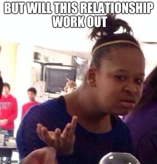 Black Girl Wat Meme | BUT WILL THIS RELATIONSHIP WORK OUT | image tagged in memes,black girl wat | made w/ Imgflip meme maker