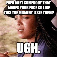 Stank face | EVER MEET SOMEBODY THAT MAKES YOUR FACE GO LIKE THIS THE MOMENT U SEE THEM? UGH. | image tagged in annoying people | made w/ Imgflip meme maker