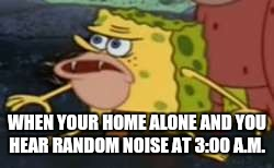 Spongegar Meme | WHEN YOUR HOME ALONE AND YOU HEAR RANDOM NOISE AT 3:00 A.M. | image tagged in memes,spongegar | made w/ Imgflip meme maker