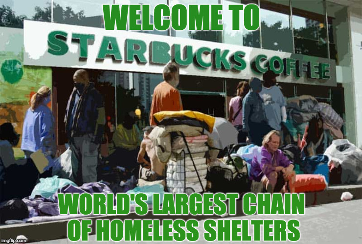 Free Wifi/Toilets/Lounge Air-Cooled | WELCOME TO WORLD'S LARGEST CHAIN OF HOMELESS SHELTERS | image tagged in starbucks,liberals,homeless_pc,toilet | made w/ Imgflip meme maker