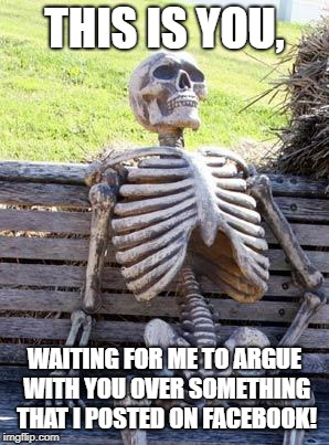 Waiting Skeleton Meme | THIS IS YOU, WAITING FOR ME TO ARGUE WITH YOU OVER SOMETHING THAT I POSTED ON FACEBOOK! | image tagged in memes,waiting skeleton | made w/ Imgflip meme maker