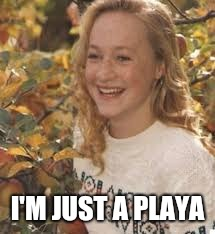 I'M JUST A PLAYA | made w/ Imgflip meme maker