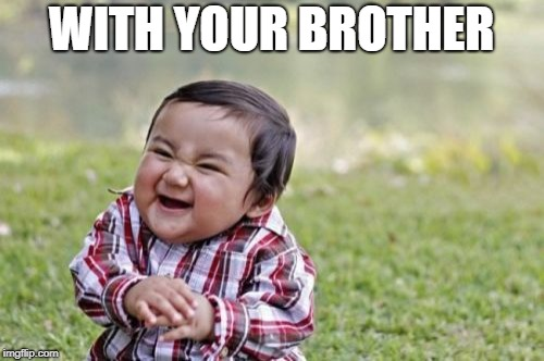 Evil Toddler Meme | WITH YOUR BROTHER | image tagged in memes,evil toddler | made w/ Imgflip meme maker