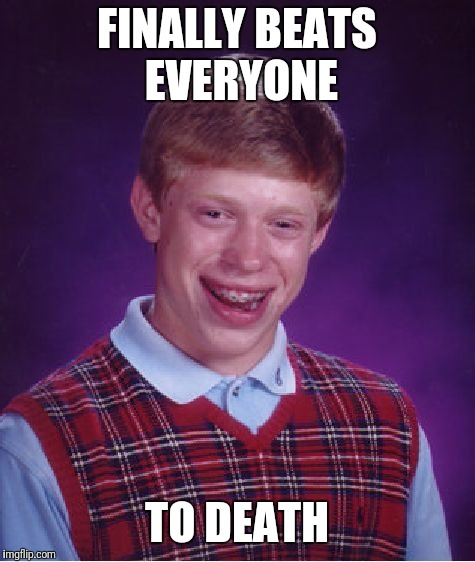 Bad Luck Brian Meme | FINALLY BEATS EVERYONE TO DEATH | image tagged in memes,bad luck brian | made w/ Imgflip meme maker