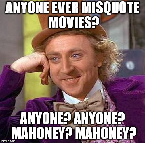 Creepy Condescending Wonka Meme | ANYONE EVER MISQUOTE MOVIES? ANYONE? ANYONE? MAHONEY? MAHONEY? | image tagged in memes,creepy condescending wonka,movie quotes | made w/ Imgflip meme maker