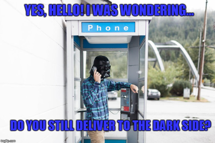 YES, HELLO! I WAS WONDERING... DO YOU STILL DELIVER TO THE DARK SIDE? | image tagged in do you deliver to the dark side | made w/ Imgflip meme maker