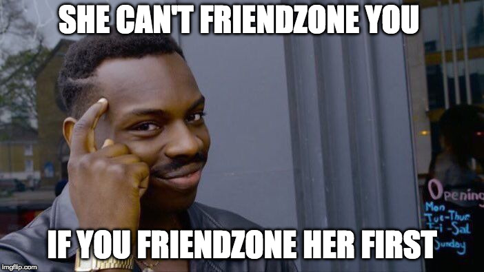 Roll Safe Think About It Meme | SHE CAN'T FRIENDZONE YOU IF YOU FRIENDZONE HER FIRST | image tagged in memes,roll safe think about it | made w/ Imgflip meme maker