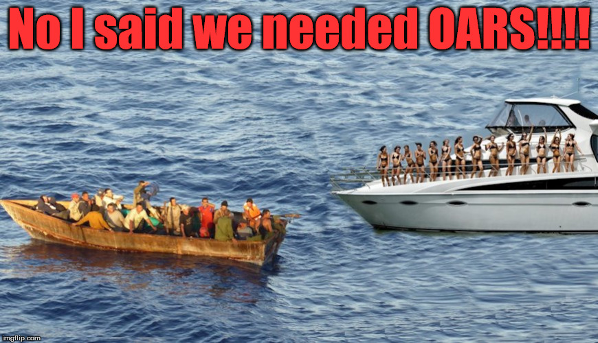 Check your hearing | No I said we needed OARS!!!! | image tagged in memes,boating,play of words,funny | made w/ Imgflip meme maker