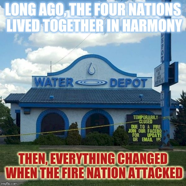 The Beginning of The Fire Nation's War | LONG AGO, THE FOUR NATIONS LIVED TOGETHER IN HARMONY THEN, EVERYTHING CHANGED WHEN THE FIRE NATION ATTACKED | image tagged in water depot closed due to fire,avatar the last airbender,fire,water,firestarter,flame war | made w/ Imgflip meme maker