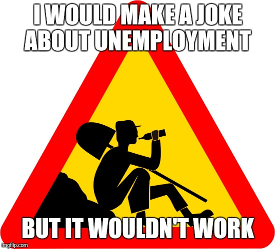 Not working | I WOULD MAKE A JOKE ABOUT UNEMPLOYMENT BUT IT WOULDN'T WORK | image tagged in work | made w/ Imgflip meme maker