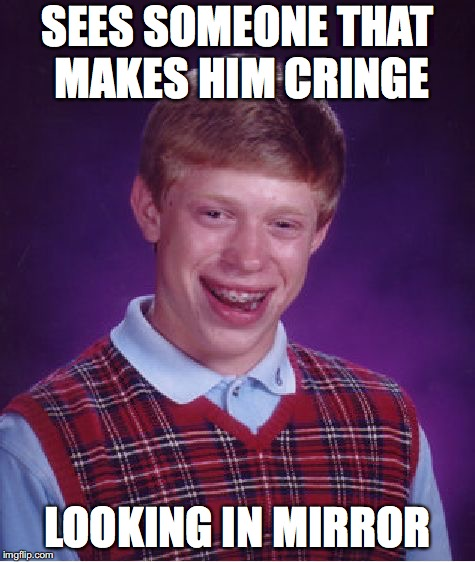 Bad Luck Brian Meme | SEES SOMEONE THAT MAKES HIM CRINGE LOOKING IN MIRROR | image tagged in memes,bad luck brian | made w/ Imgflip meme maker