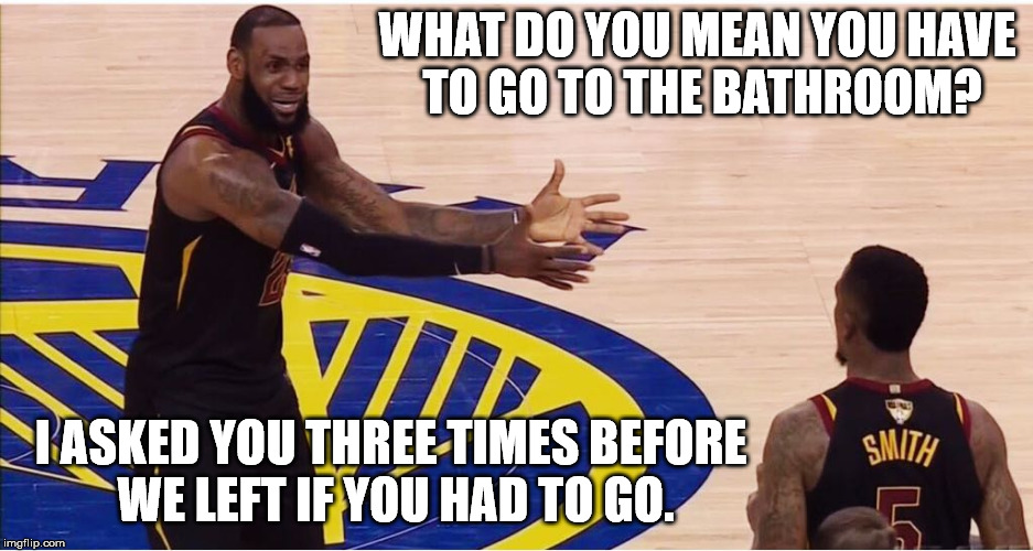 lebron james + jr smith |  WHAT DO YOU MEAN YOU HAVE TO GO TO THE BATHROOM? I ASKED YOU THREE TIMES BEFORE WE LEFT IF YOU HAD TO GO. | image tagged in lebron james  jr smith | made w/ Imgflip meme maker