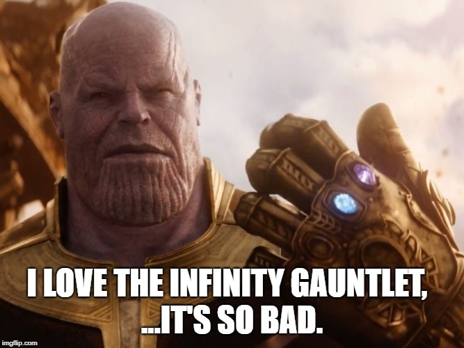 Thanos Smile | I LOVE THE INFINITY GAUNTLET, ...IT'S SO BAD. | image tagged in thanos smile | made w/ Imgflip meme maker