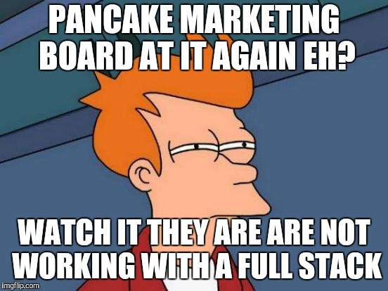 Futurama Fry Meme | PANCAKE MARKETING BOARD AT IT AGAIN EH? WATCH IT THEY ARE ARE NOT WORKING WITH A FULL STACK | image tagged in memes,futurama fry | made w/ Imgflip meme maker