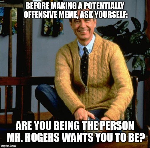 Mr Rogers | BEFORE MAKING A POTENTIALLY OFFENSIVE MEME, ASK YOURSELF: ARE YOU BEING THE PERSON MR. ROGERS WANTS YOU TO BE? | image tagged in mr rogers,memes,funny,offensive | made w/ Imgflip meme maker