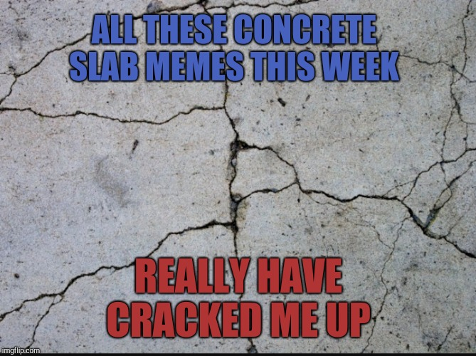 Concrete Slab Week. May 27 - Jun 4. A SilicaSandwhich and Clinkster event. Make people lose even more faith in the internet. | ALL THESE CONCRETE SLAB MEMES THIS WEEK REALLY HAVE CRACKED ME UP | image tagged in jbmemegeek,concrete slab week,memes | made w/ Imgflip meme maker