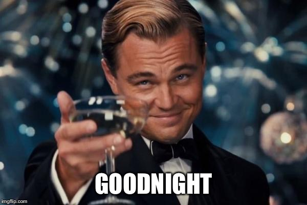 Leonardo Dicaprio Cheers Meme | GOODNIGHT | image tagged in memes,leonardo dicaprio cheers | made w/ Imgflip meme maker