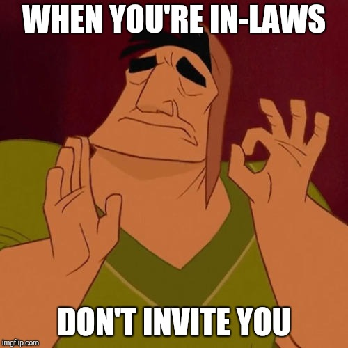 When X just right | WHEN YOU'RE IN-LAWS DON'T INVITE YOU | image tagged in when x just right | made w/ Imgflip meme maker