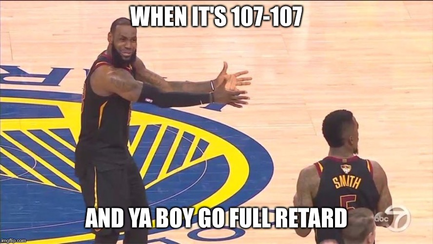 WHEN IT'S 107-107 AND YA BOY GO FULL RETARD | image tagged in lebron jr smith finals blunder | made w/ Imgflip meme maker