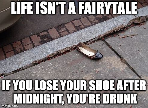 LIFE ISN'T A FAIRYTALE IF YOU LOSE YOUR SHOE AFTER MIDNIGHT, YOU'RE DRUNK | image tagged in hillary's shoe | made w/ Imgflip meme maker