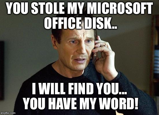 Liam Neeson Taken 2 Meme | YOU STOLE MY MICROSOFT OFFICE DISK.. I WILL FIND YOU... YOU HAVE MY WORD! | image tagged in memes,liam neeson taken 2 | made w/ Imgflip meme maker