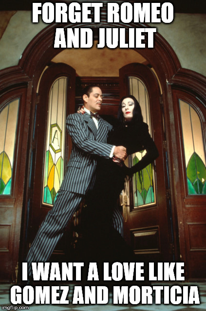 FORGET ROMEO AND JULIET I WANT A LOVE LIKE GOMEZ AND MORTICIA | image tagged in gomez and morticia | made w/ Imgflip meme maker