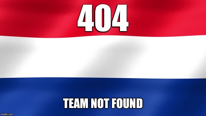 404 | 404 TEAM NOT FOUND | image tagged in memes,error 404,dutch,holland,soccer,russia 2018 | made w/ Imgflip meme maker
