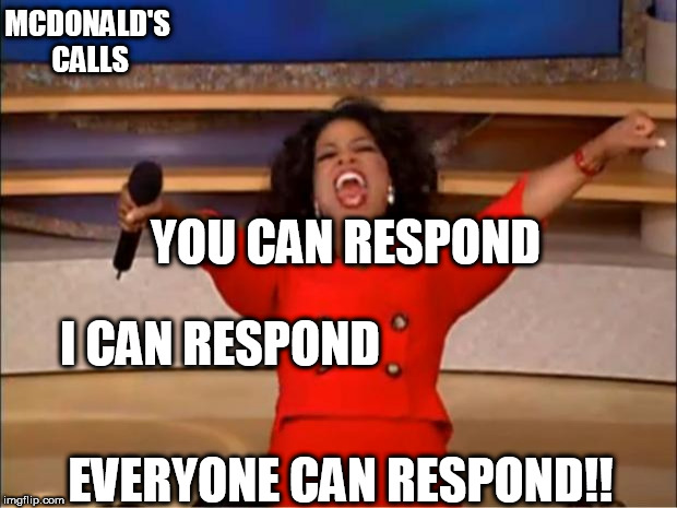 Oprah You Get A Meme | MCDONALD'S CALLS YOU CAN RESPOND I CAN RESPOND EVERYONE CAN RESPOND!! | image tagged in memes,oprah you get a | made w/ Imgflip meme maker