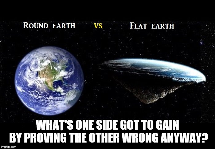 WHAT'S ONE SIDE GOT TO GAIN BY PROVING THE OTHER WRONG ANYWAY? | image tagged in round or falt | made w/ Imgflip meme maker