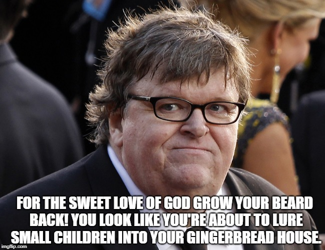 Michael Moore fat idiot | FOR THE SWEET LOVE OF GOD GROW YOUR BEARD BACK! YOU LOOK LIKE YOU'RE ABOUT TO LURE SMALL CHILDREN INTO YOUR GINGERBREAD HOUSE. | image tagged in michael moore fat idiot | made w/ Imgflip meme maker