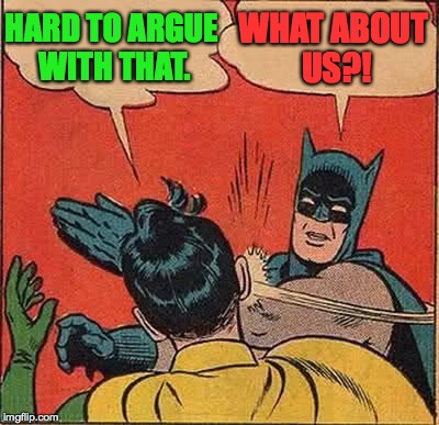 Batman Slapping Robin Meme | HARD TO ARGUE WITH THAT. WHAT ABOUT US?! | image tagged in memes,batman slapping robin | made w/ Imgflip meme maker