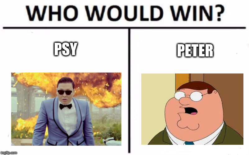 Who Would Win? Meme | PSY PETER | image tagged in memes,who would win | made w/ Imgflip meme maker