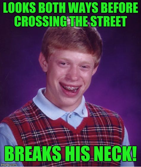 Bad Luck Brian Meme | LOOKS BOTH WAYS BEFORE CROSSING THE STREET BREAKS HIS NECK! | image tagged in memes,bad luck brian | made w/ Imgflip meme maker