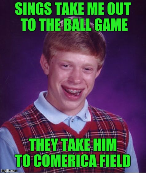 Bad Luck Brian Meme | SINGS TAKE ME OUT TO THE BALL GAME THEY TAKE HIM TO COMERICA FIELD | image tagged in memes,bad luck brian | made w/ Imgflip meme maker
