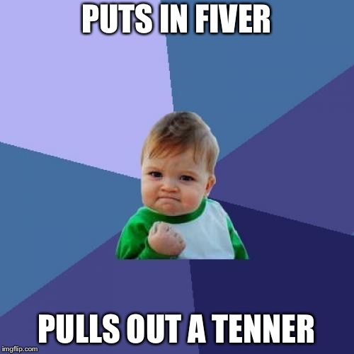 Success Kid Meme | PUTS IN FIVER PULLS OUT A TENNER | image tagged in memes,success kid | made w/ Imgflip meme maker