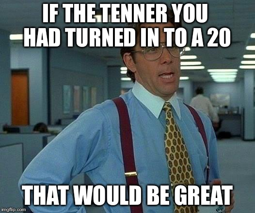 That Would Be Great Meme | IF THE TENNER YOU HAD TURNED IN TO A 20 THAT WOULD BE GREAT | image tagged in memes,that would be great | made w/ Imgflip meme maker
