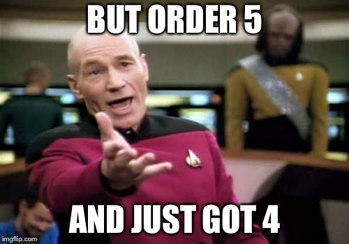 Picard Wtf Meme | BUT ORDER 5 AND JUST GOT 4 | image tagged in memes,picard wtf | made w/ Imgflip meme maker