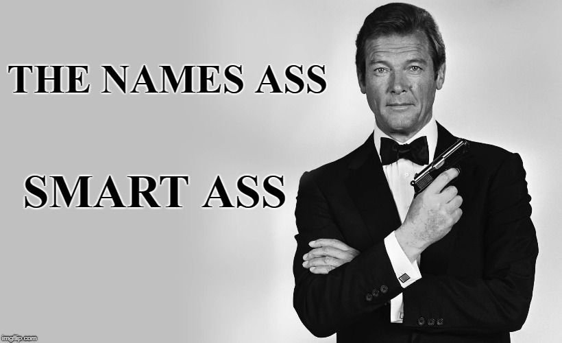 whats in a name | THE NAMES ASS SMART ASS | image tagged in james bond,smartass | made w/ Imgflip meme maker