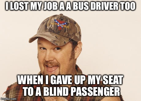 Now that's funny right there | I LOST MY JOB A A BUS DRIVER TOO WHEN I GAVE UP MY SEAT TO A BLIND PASSENGER | image tagged in now that's funny right there | made w/ Imgflip meme maker