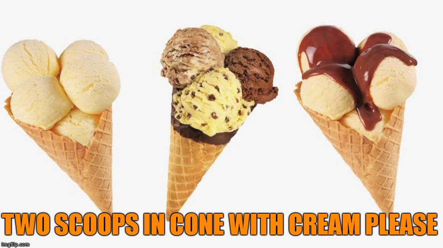 TWO SCOOPS IN CONE WITH CREAM PLEASE | made w/ Imgflip meme maker