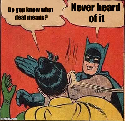 Batman Slapping Robin Meme | Do you know what deaf means? Never heard of it | image tagged in memes,batman slapping robin | made w/ Imgflip meme maker