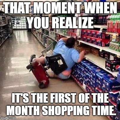 Fat Chick Falling Off Scooter At Walmart | THAT MOMENT WHEN YOU REALIZE IT'S THE FIRST OF THE MONTH SHOPPING TIME. | image tagged in fat chick falling off scooter at walmart | made w/ Imgflip meme maker