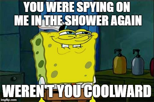 Dont You Squidward Meme | YOU WERE SPYING ON ME IN THE SHOWER AGAIN WEREN'T YOU COOLWARD | image tagged in memes,dont you squidward | made w/ Imgflip meme maker