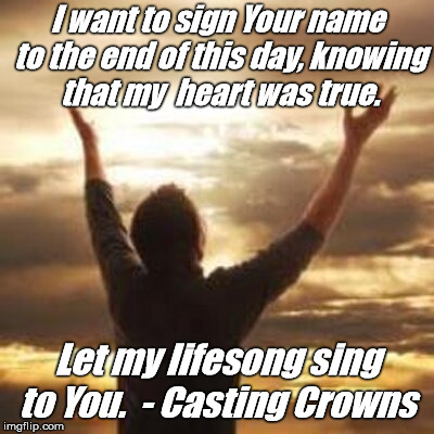 I want to sign Your name to the end of this day, knowing that my  heart was true. Let my lifesong sing to You.  - Casting Crowns | image tagged in praise | made w/ Imgflip meme maker