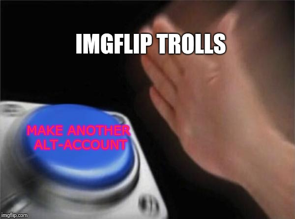 Springing up like weeds  | IMGFLIP TROLLS MAKE ANOTHER ALT-ACCOUNT | image tagged in memes,blank nut button,alt using trolls,suck,spoiled brat,important | made w/ Imgflip meme maker
