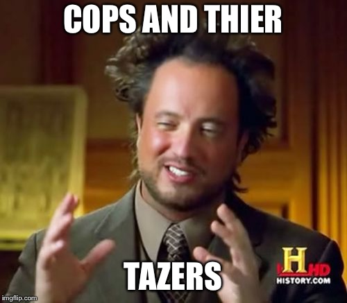 Ancient Aliens Meme | COPS AND THIER TAZERS | image tagged in memes,ancient aliens | made w/ Imgflip meme maker