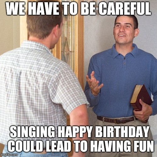 WE HAVE TO BE CAREFUL SINGING HAPPY BIRTHDAY COULD LEAD TO HAVING FUN | made w/ Imgflip meme maker